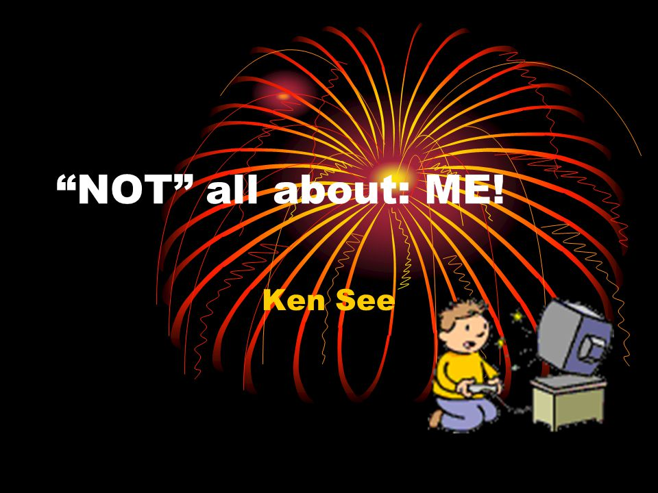 NOT all about: ME! Ken See
