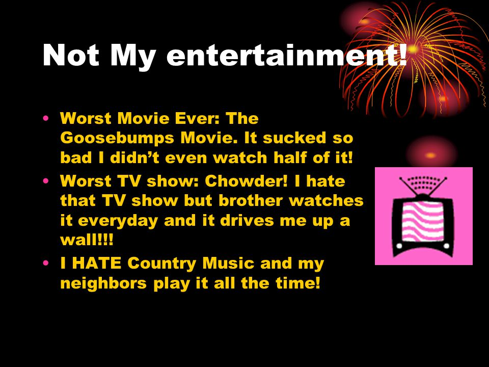 Not My entertainment! Worst Movie Ever: The Goosebumps Movie. It sucked so bad I didn't even watch half of it! Worst TV show: Chowder! I hate that TV