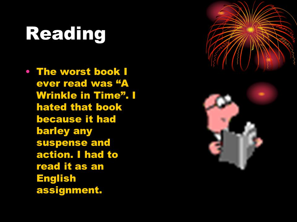 """Reading The worst book I ever read was """"A Wrinkle in Time"""". I hated that book because it had barley any suspense and action. I had to read it as an En"""