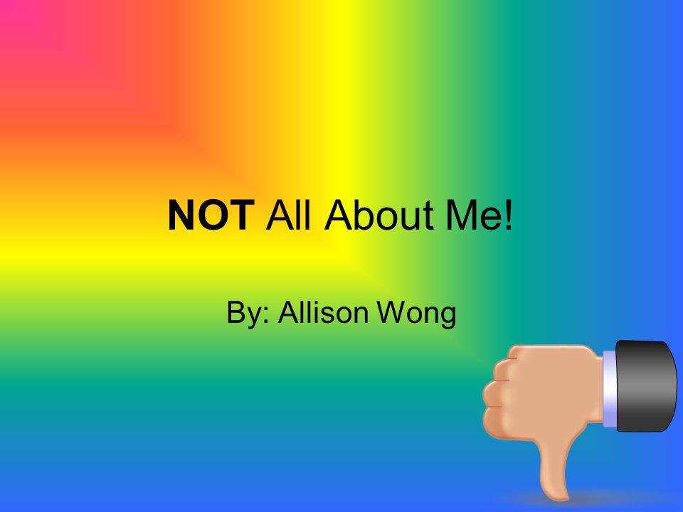 NOT All About Me! By: Allison Wong