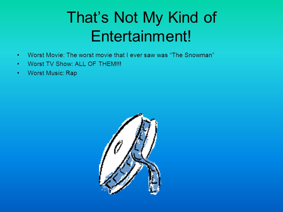 That's Not My Kind of Entertainment.