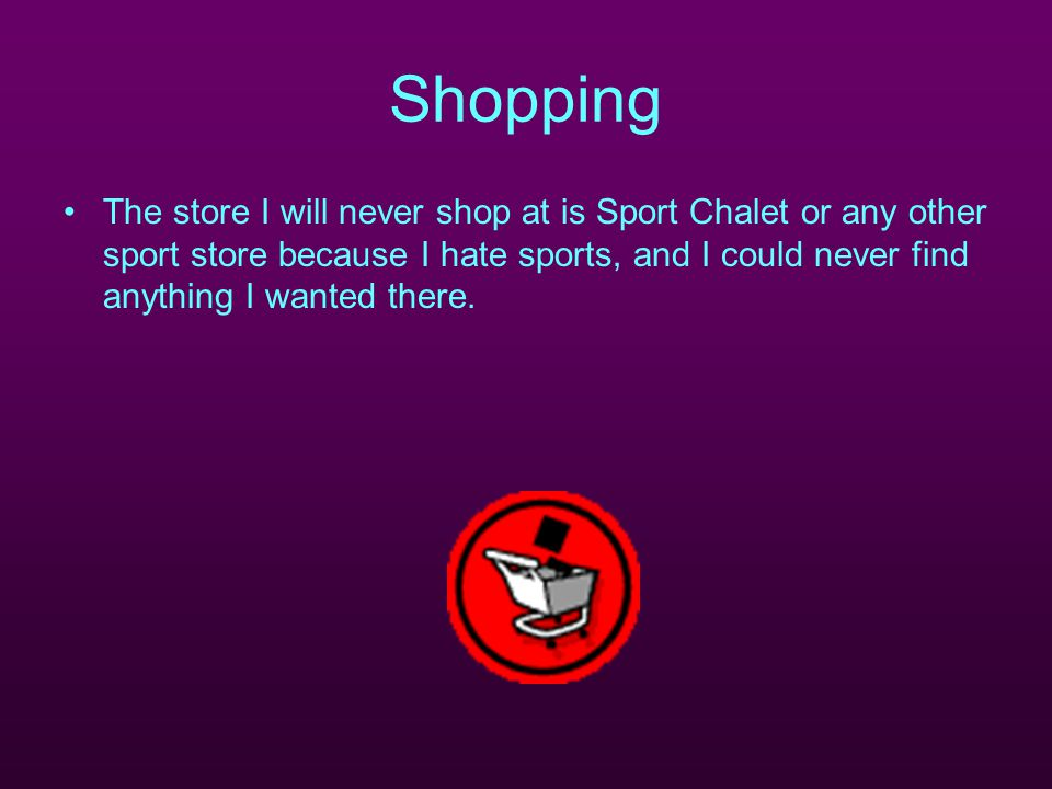 Shopping The store I will never shop at is Sport Chalet or any other sport store because I hate sports, and I could never find anything I wanted there.
