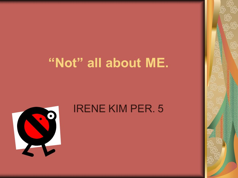 """""""Not"""" all about ME. IRENE KIM PER. 5"""