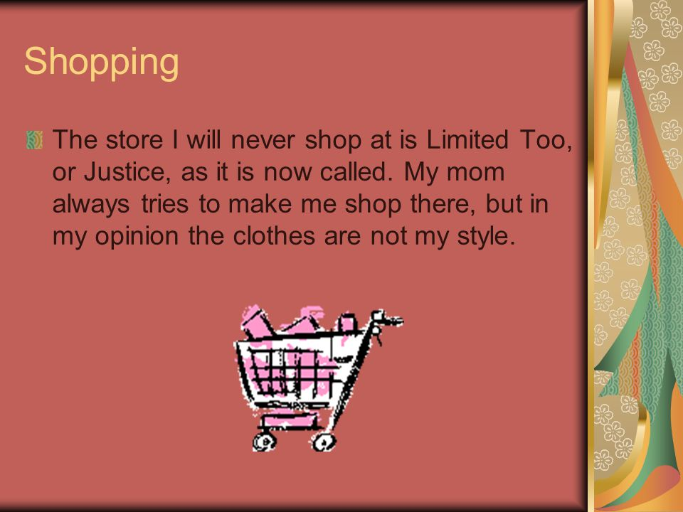 Shopping The store I will never shop at is Limited Too, or Justice, as it is now called.