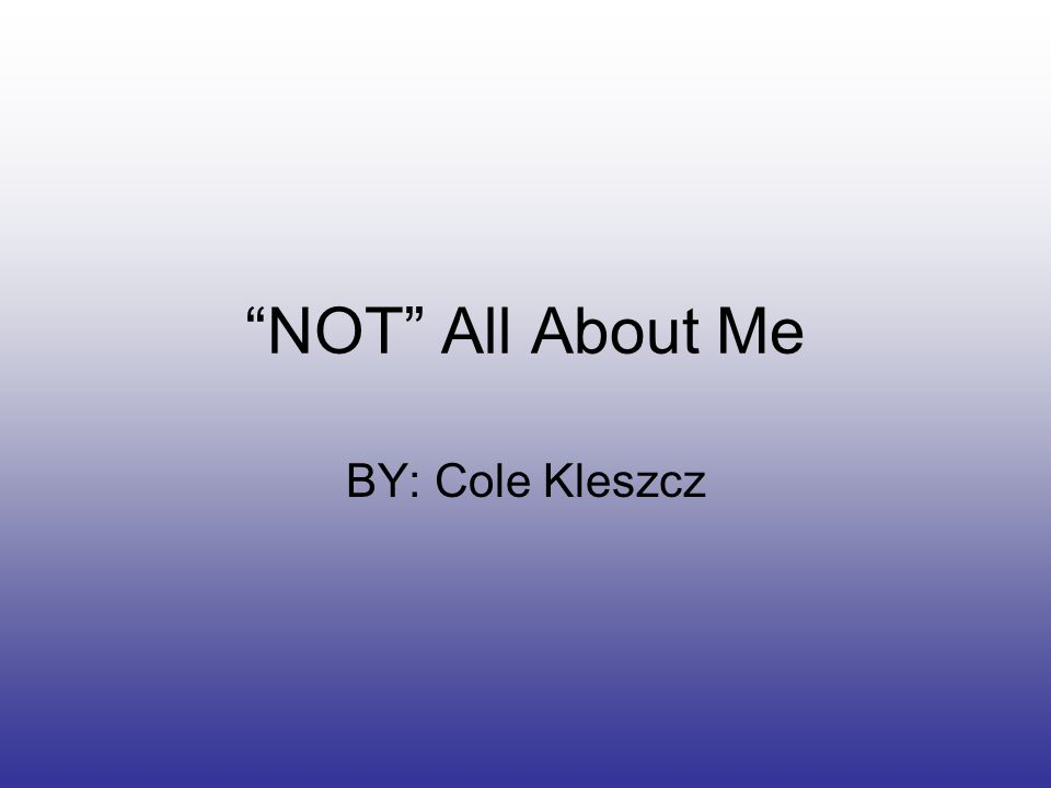 NOT All About Me BY: Cole Kleszcz