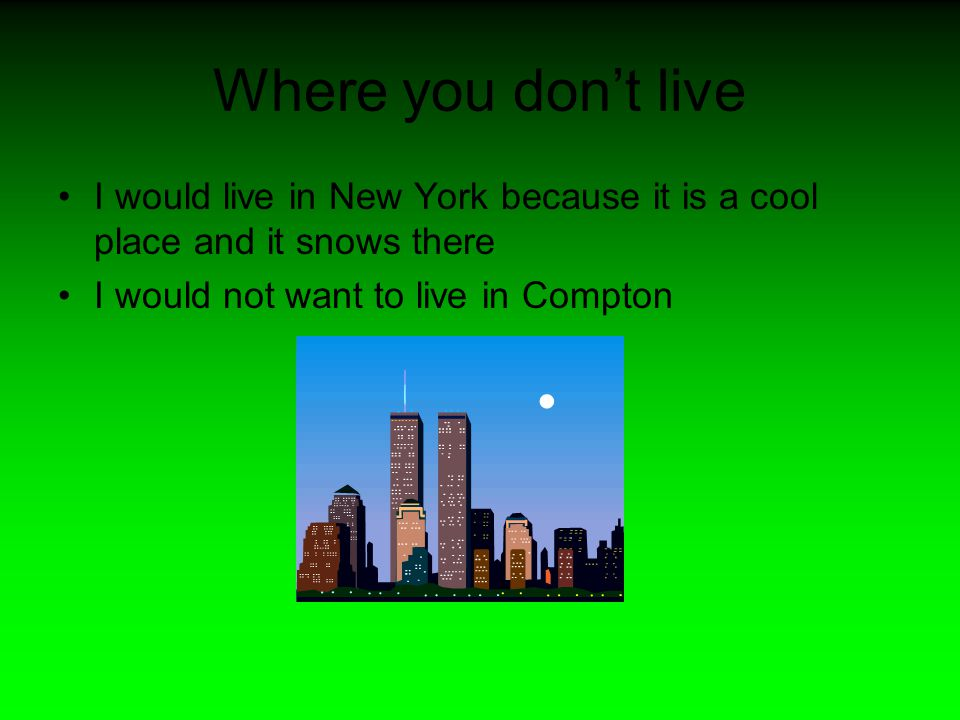 Where you don't live I would live in New York because it is a cool place and it snows there I would not want to live in Compton