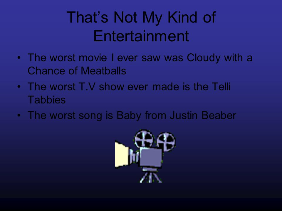That's Not My Kind of Entertainment The worst movie I ever saw was Cloudy with a Chance of Meatballs The worst T.V show ever made is the Telli Tabbies The worst song is Baby from Justin Beaber