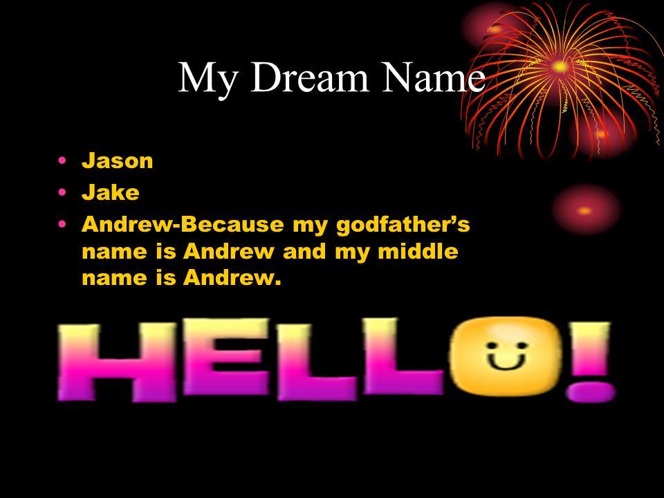 My Dream Name Jason Jake Andrew-Because my godfather's name is Andrew and my middle name is Andrew.