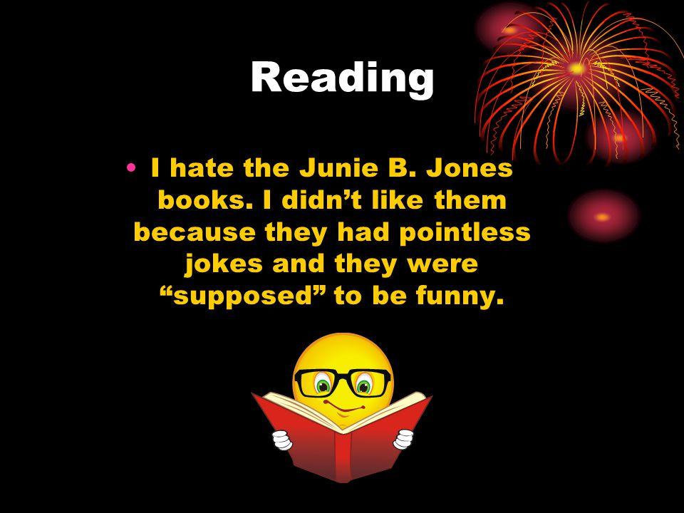 Reading I hate the Junie B. Jones books.