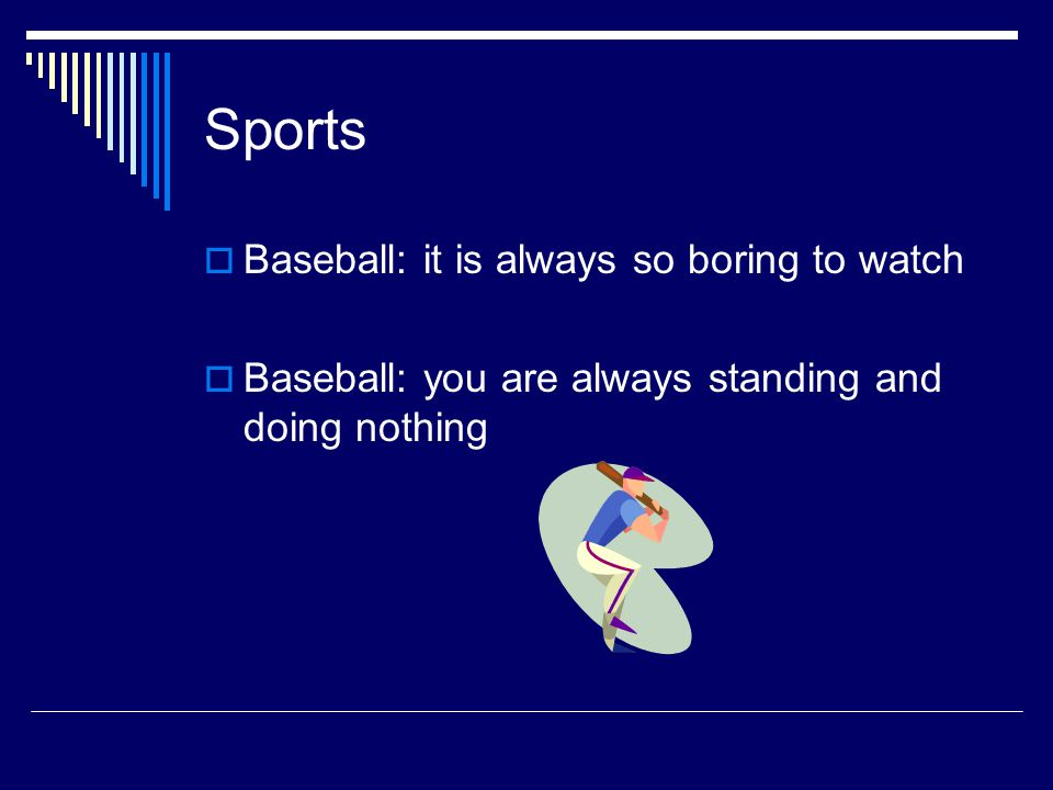 Sports  Baseball: it is always so boring to watch  Baseball: you are always standing and doing nothing