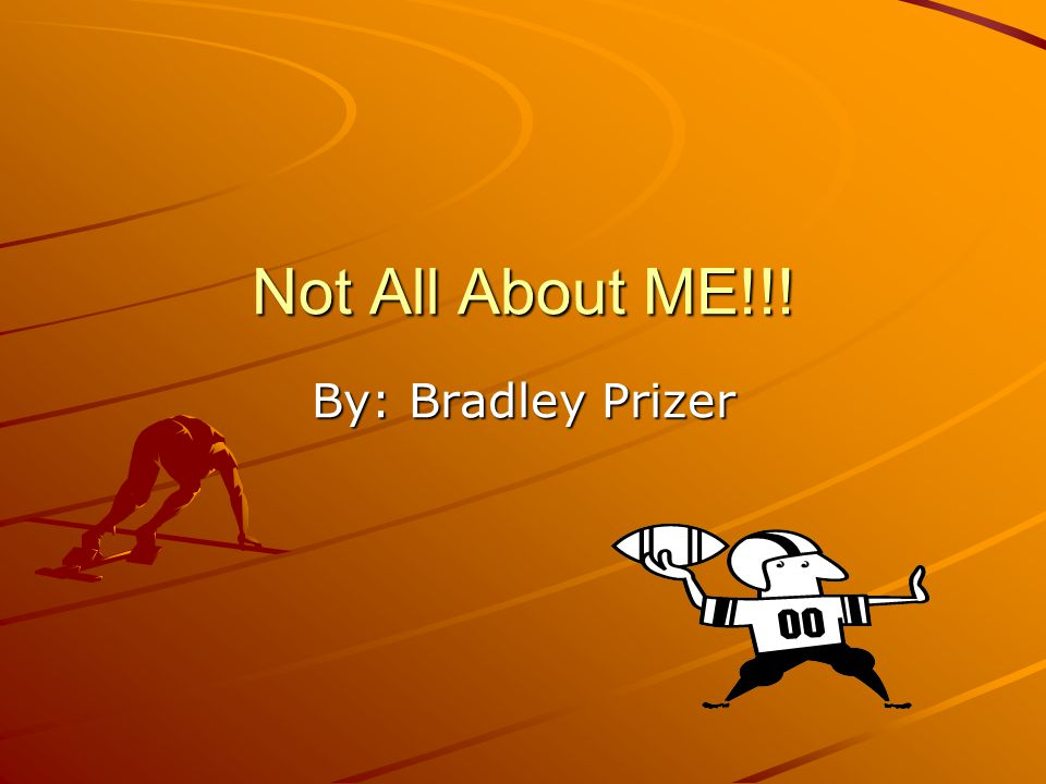 Not All About ME!!! By: Bradley Prizer