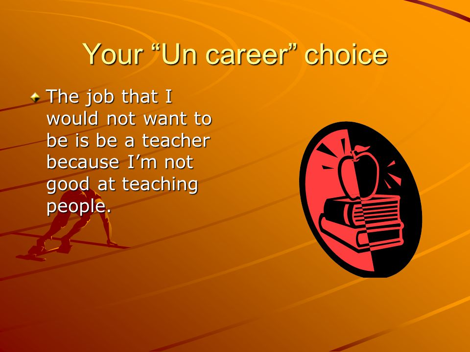 Your Un career choice The job that I would not want to be is be a teacher because I'm not good at teaching people.