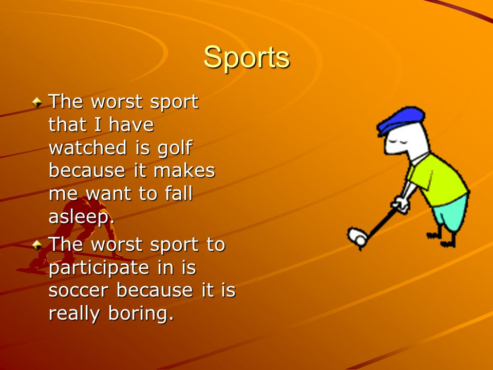 Sports The worst sport that I have watched is golf because it makes me want to fall asleep.