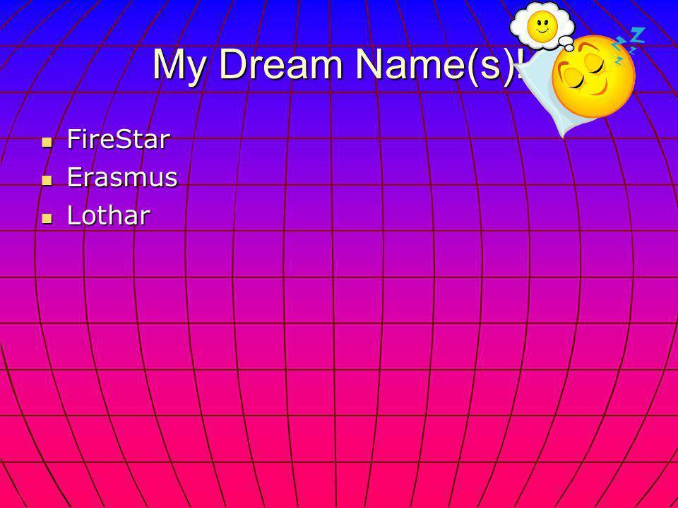 My Dream Name(s)! FireStar FireStar Erasmus Erasmus Lothar Lothar