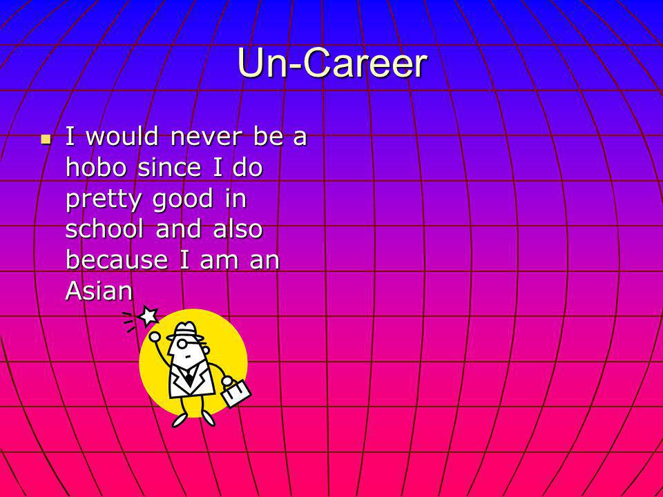 Un-Career I would never be a hobo since I do pretty good in school and also because I am an Asian I would never be a hobo since I do pretty good in school and also because I am an Asian