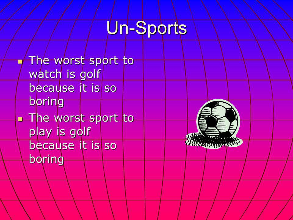 Un-Sports The worst sport to watch is golf because it is so boring The worst sport to watch is golf because it is so boring The worst sport to play is golf because it is so boring The worst sport to play is golf because it is so boring
