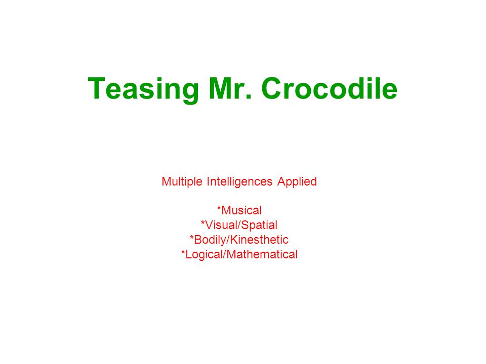 Teasing Mr. Crocodile Multiple Intelligences Applied *Musical *Visual/Spatial *Bodily/Kinesthetic *Logical/Mathematical
