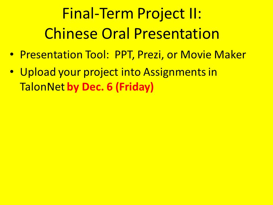 Final-Term Project II: Chinese Oral Presentation At least 6 slides (8 slides for native speakers) – Add one more slide to list new words you used Any topic you prefer to present Slide Content: – The following words must be used: 有,做,在, 常,都 – Chinese sentences in Pinyin with punctuation – Pictures matching the sentences, – Extra Credit: Typing out Chinese characters