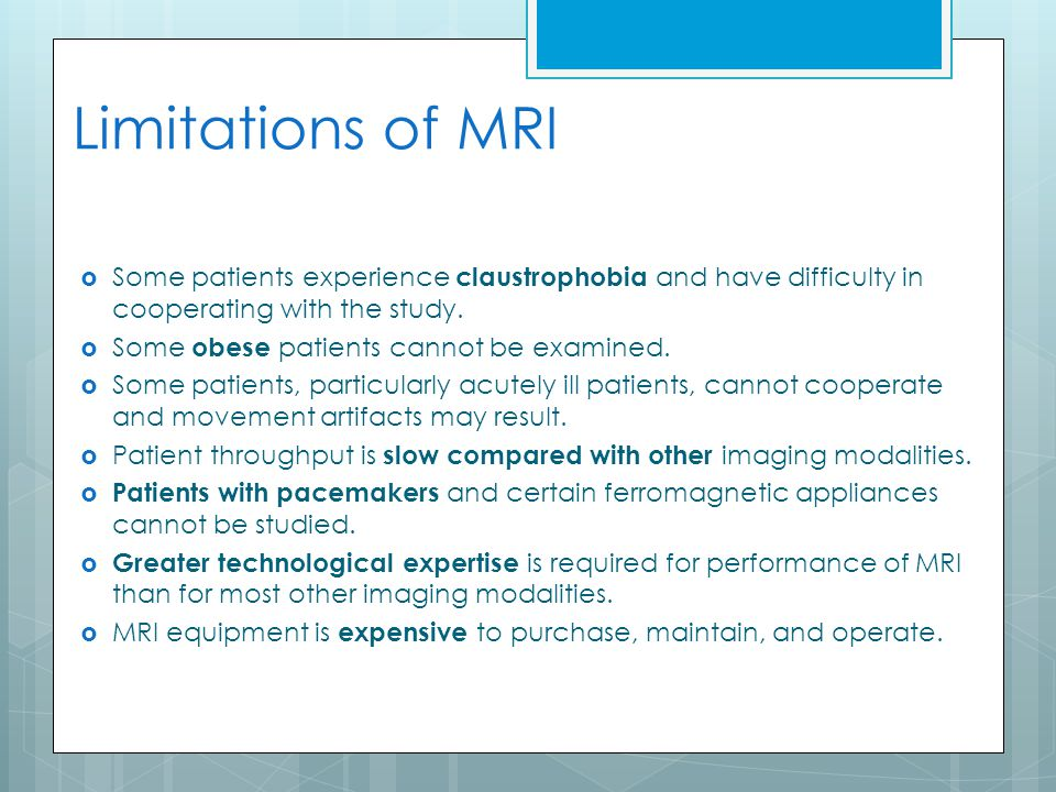 Limitations of MRI  Some patients experience claustrophobia and have difficulty in cooperating with the study.  Some obese patients cannot be examin