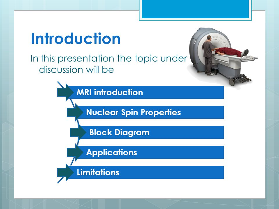 Introduction In this presentation the topic under discussion will be MRI introduction Nuclear Spin Properties Block Diagram Applications Limitations