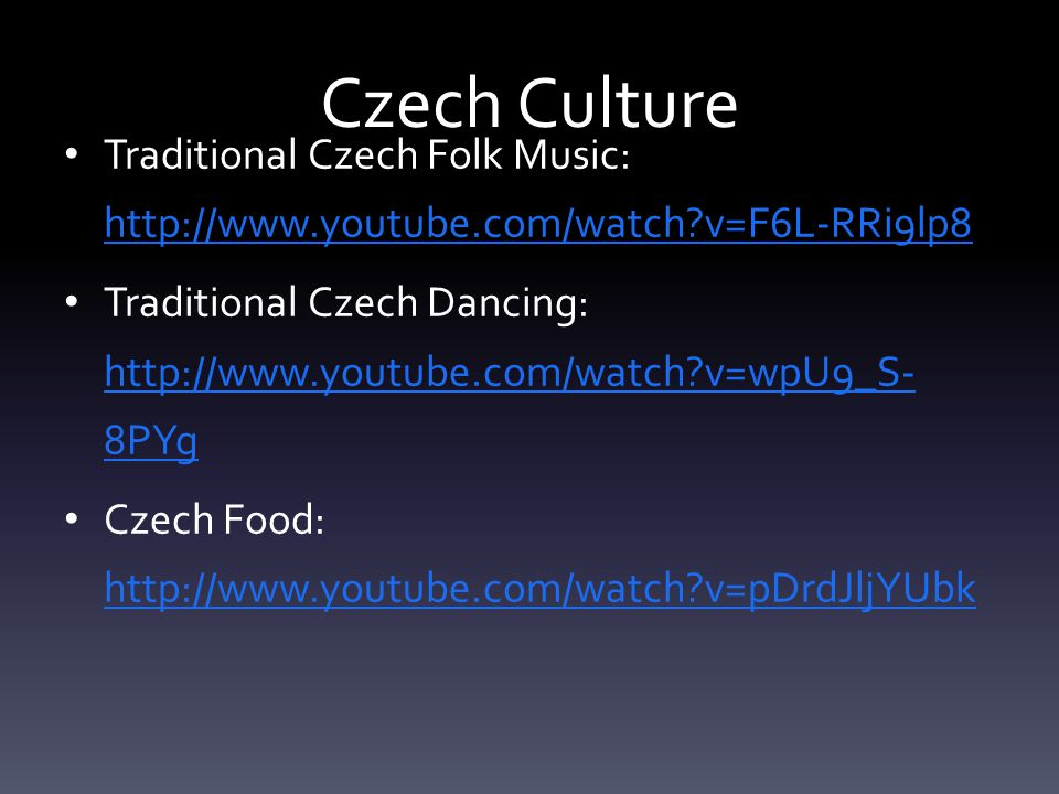 Czech Culture Traditional Czech Folk Music: http://www.youtube.com/watch v=F6L-RRi9lp8 http://www.youtube.com/watch v=F6L-RRi9lp8 Traditional Czech Dancing: http://www.youtube.com/watch v=wpU9_S- 8PYg http://www.youtube.com/watch v=wpU9_S- 8PYg Czech Food: http://www.youtube.com/watch v=pDrdJljYUbk http://www.youtube.com/watch v=pDrdJljYUbk