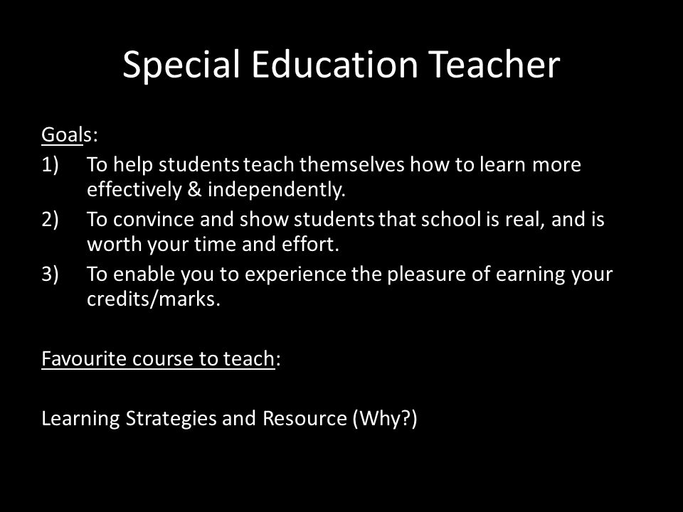 Special Education Teacher Goals: 1)To help students teach themselves how to learn more effectively & independently.
