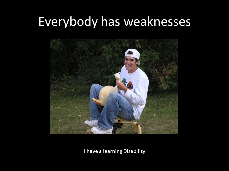 Everybody has weaknesses I have a learning Disability