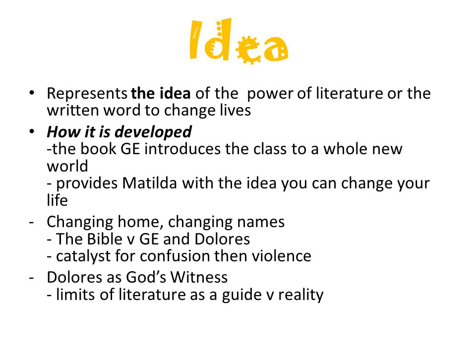 Idea Represents the idea of the power of literature or the written word to change lives How it is developed -the book GE introduces the class to a whole new world - provides Matilda with the idea you can change your life -Changing home, changing names - The Bible v GE and Dolores - catalyst for confusion then violence -Dolores as God's Witness - limits of literature as a guide v reality