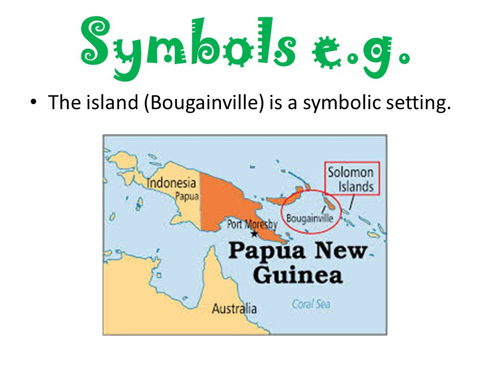 Symbols e.g. The island (Bougainville) is a symbolic setting.