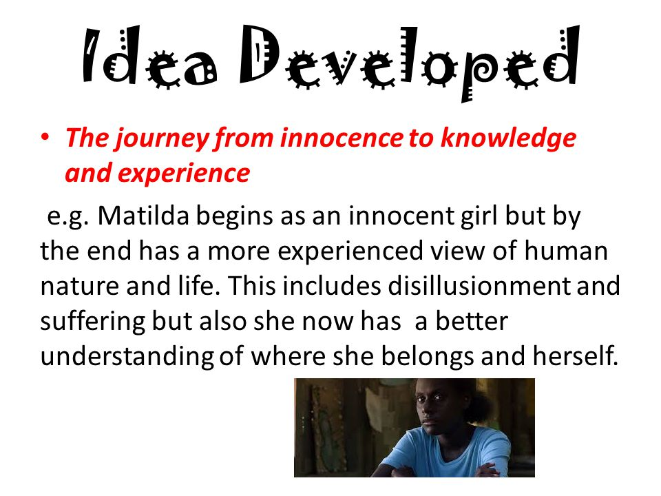 Idea Developed The journey from innocence to knowledge and experience e.g.