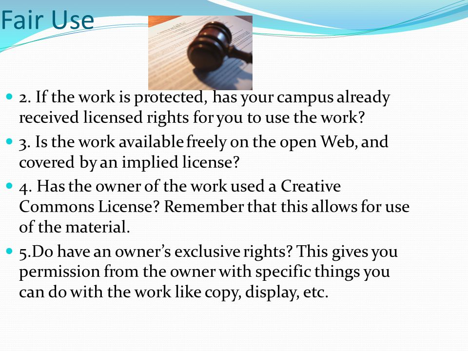 Fair Use 2. If the work is protected, has your campus already received licensed rights for you to use the work? 3. Is the work available freely on the