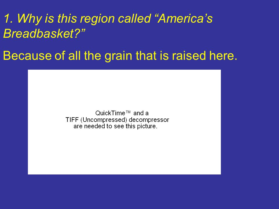 1. Why is this region called America's Breadbasket? Because of all the grain that is raised here.