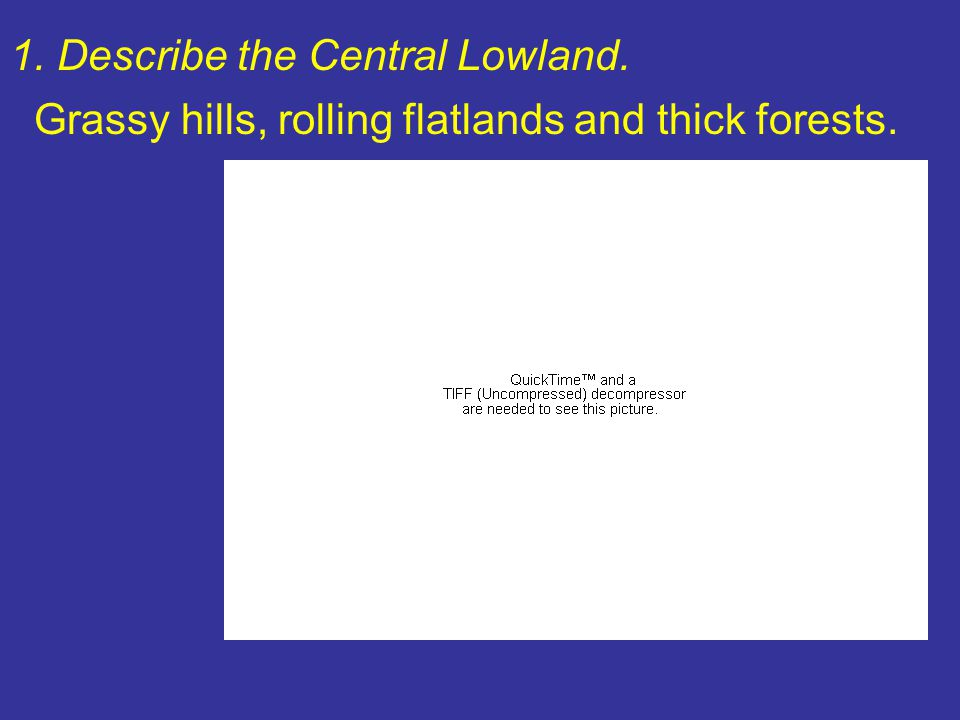 1. Describe the Central Lowland. Grassy hills, rolling flatlands and thick forests.