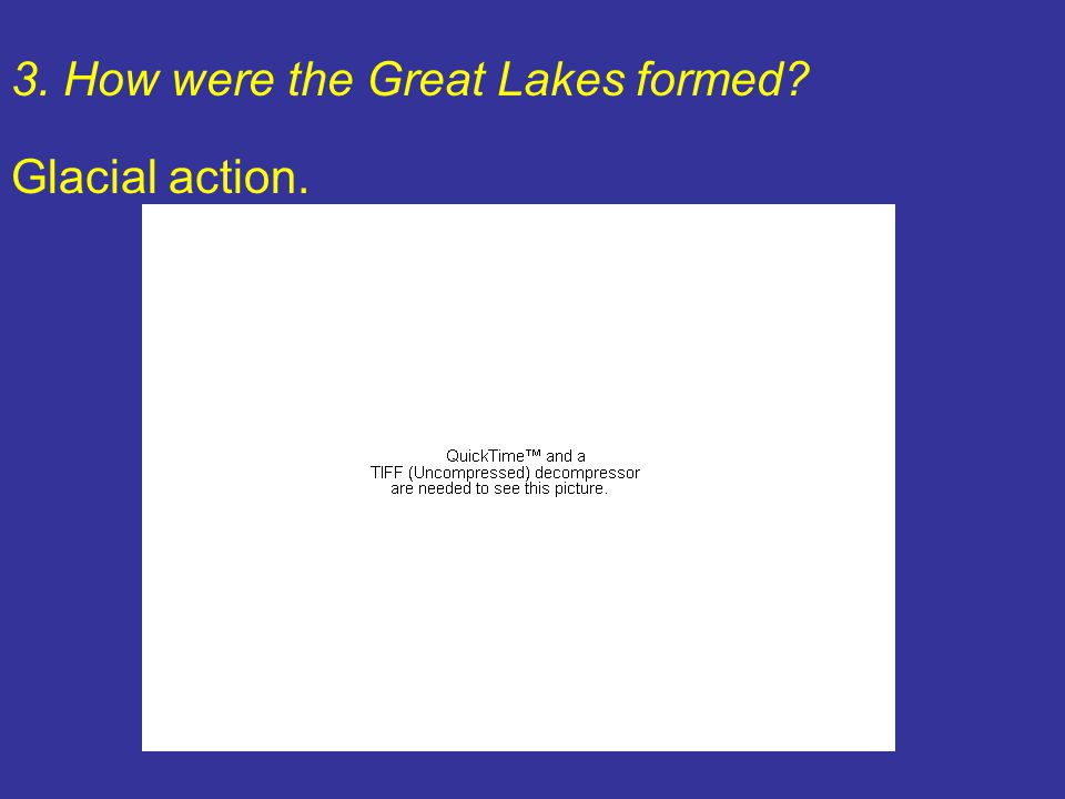 3. How were the Great Lakes formed? Glacial action.