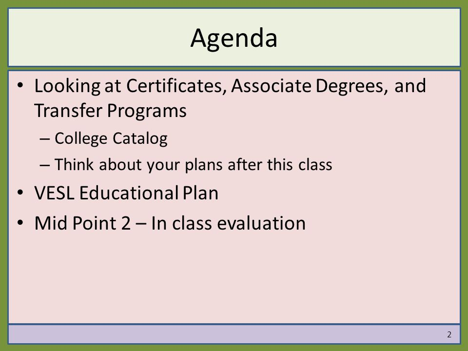 Agenda Looking at Certificates, Associate Degrees, and Transfer Programs – College Catalog – Think about your plans after this class VESL Educational Plan Mid Point 2 – In class evaluation 2