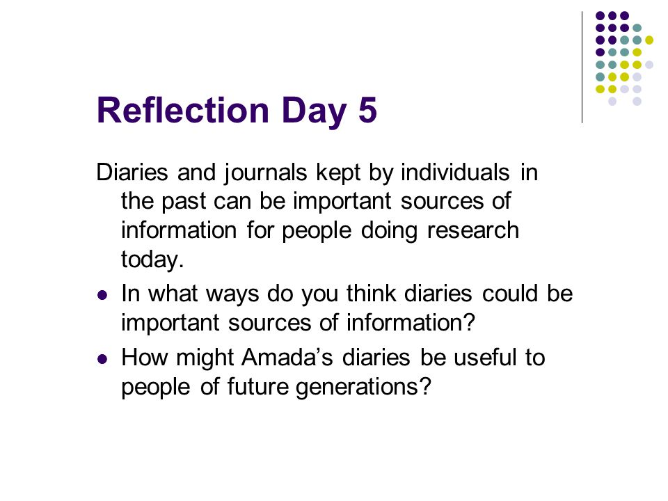 Reflection Day 5 Diaries and journals kept by individuals in the past can be important sources of information for people doing research today. In what