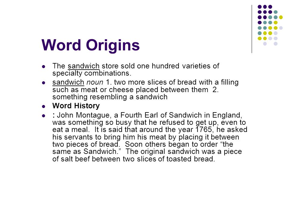 The sandwich store sold one hundred varieties of specialty combinations. sandwich noun 1. two more slices of bread with a filling such as meat or chee