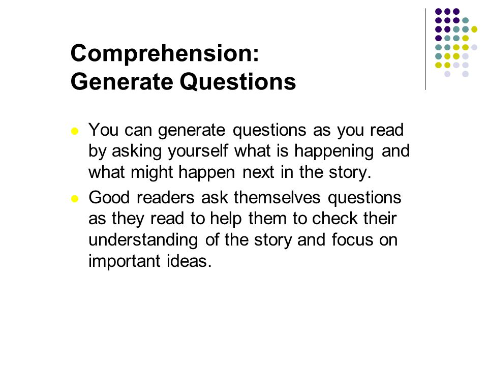 Comprehension: Generate Questions You can generate questions as you read by asking yourself what is happening and what might happen next in the story.