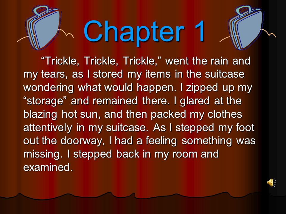 Chapter 1 Chapter 1 Trickle, Trickle, Trickle, went the rain and my tears, as I stored my items in the suitcase wondering what would happen.