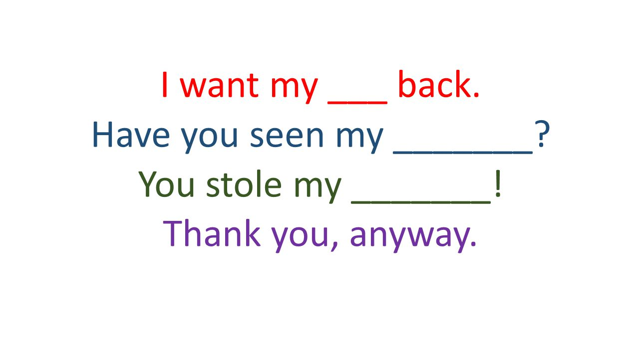 I want my ___ back. Have you seen my _______? You stole my _______! Thank you, anyway.