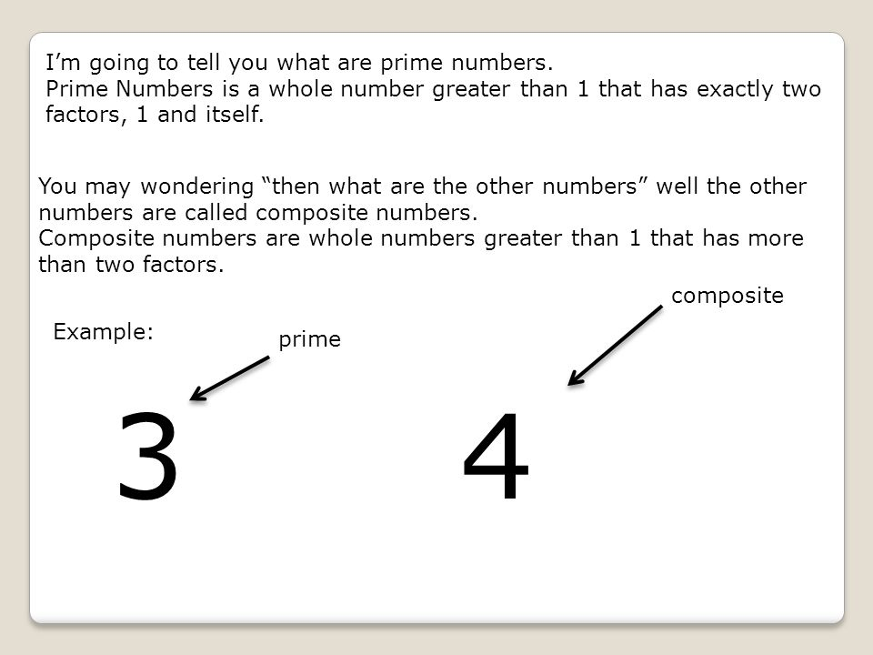 I'm going to tell you what are prime numbers. Prime Numbers is a whole number greater than 1 that has exactly two factors, 1 and itself. You may wonde