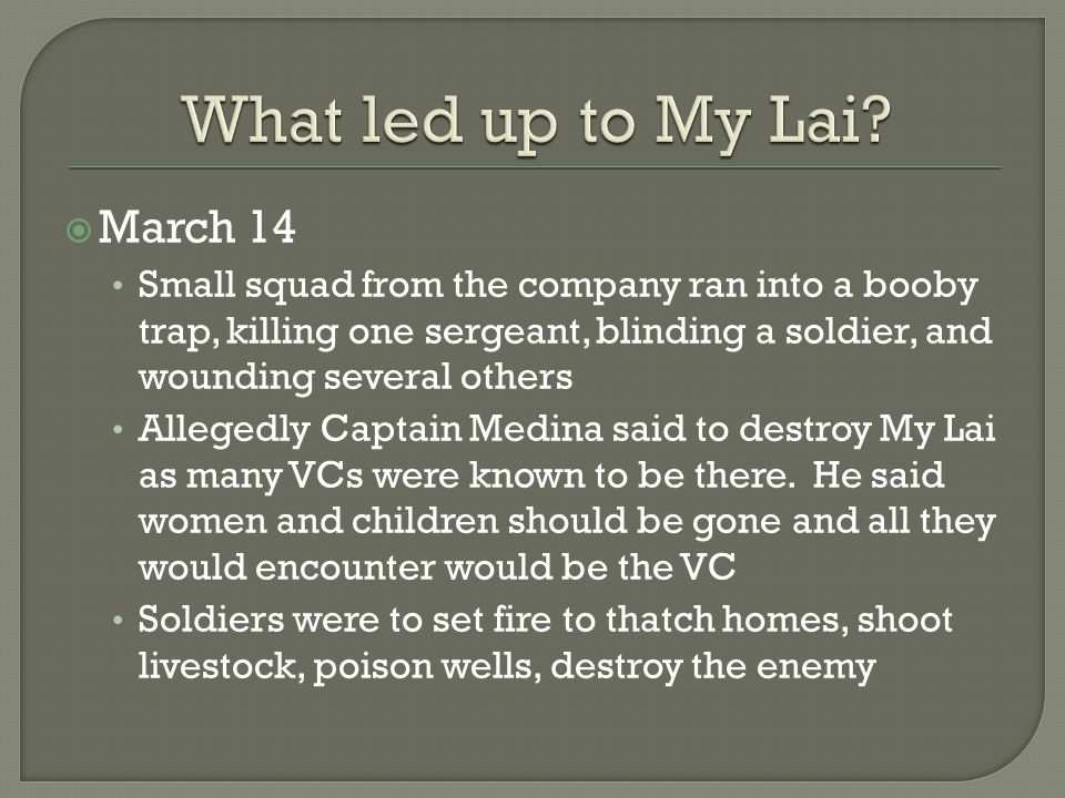  March 14 Small squad from the company ran into a booby trap, killing one sergeant, blinding a soldier, and wounding several others Allegedly Captain Medina said to destroy My Lai as many VCs were known to be there.