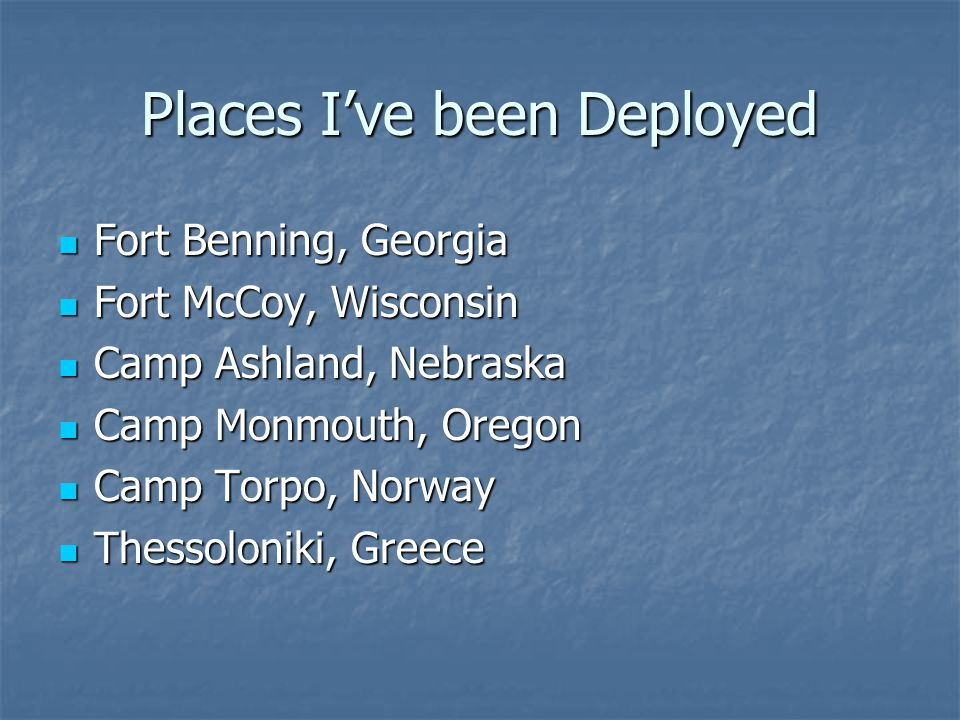 Places I've been Deployed Fort Benning, Georgia Fort Benning, Georgia Fort McCoy, Wisconsin Fort McCoy, Wisconsin Camp Ashland, Nebraska Camp Ashland, Nebraska Camp Monmouth, Oregon Camp Monmouth, Oregon Camp Torpo, Norway Camp Torpo, Norway Thessoloniki, Greece Thessoloniki, Greece