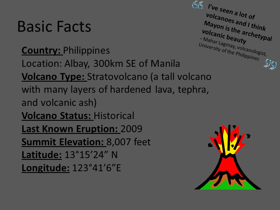 Basic Facts Country: Philippines Location: Albay, 300km SE of Manila Volcano Type: Stratovolcano (a tall volcano with many layers of hardened lava, tephra, and volcanic ash) Volcano Status: Historical Last Known Eruption: 2009 Summit Elevation: 8,007 feet Latitude: 13°15'24 N Longitude: 123°41'6 E I've seen a lot of volcanoes and I think Mayon is the archetypal volcanic beauty - Mahar Lagmay, volcanologist, University of the Philippines
