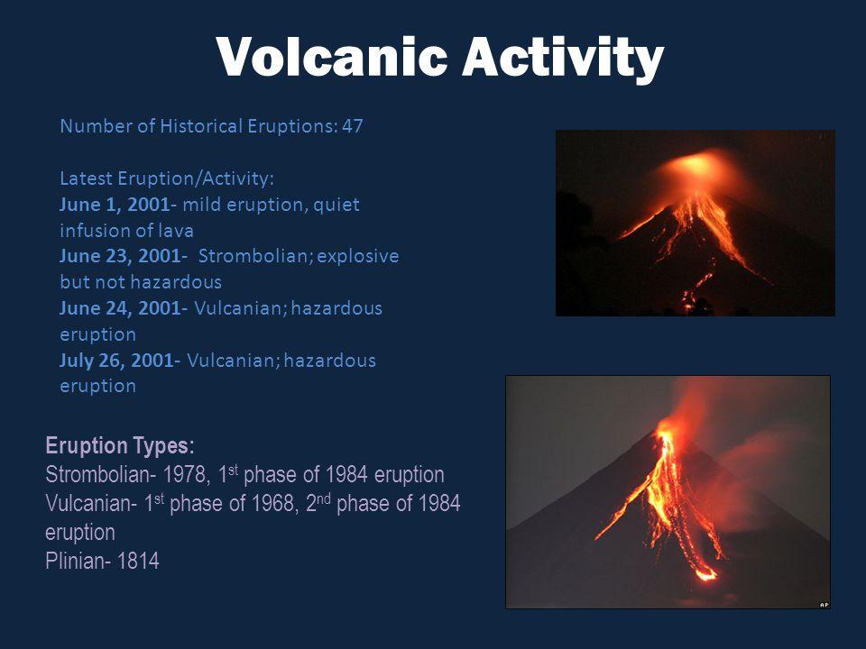 Volcanic Activity Number of Historical Eruptions: 47 Latest Eruption/Activity: June 1, 2001- mild eruption, quiet infusion of lava June 23, 2001- Strombolian; explosive but not hazardous June 24, 2001- Vulcanian; hazardous eruption July 26, 2001- Vulcanian; hazardous eruption Eruption Types: Strombolian- 1978, 1 st phase of 1984 eruption Vulcanian- 1 st phase of 1968, 2 nd phase of 1984 eruption Plinian- 1814