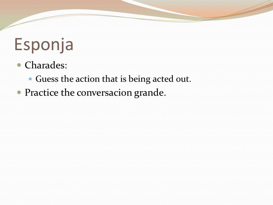 Esponja Charades: Guess the action that is being acted out. Practice the conversacion grande.