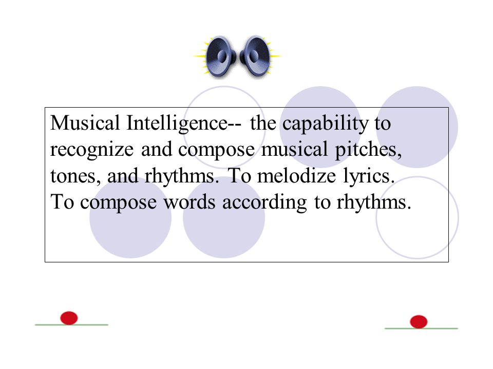 Musical Intelligence-- the capability to recognize and compose musical pitches, tones, and rhythms. To melodize lyrics. To compose words according to