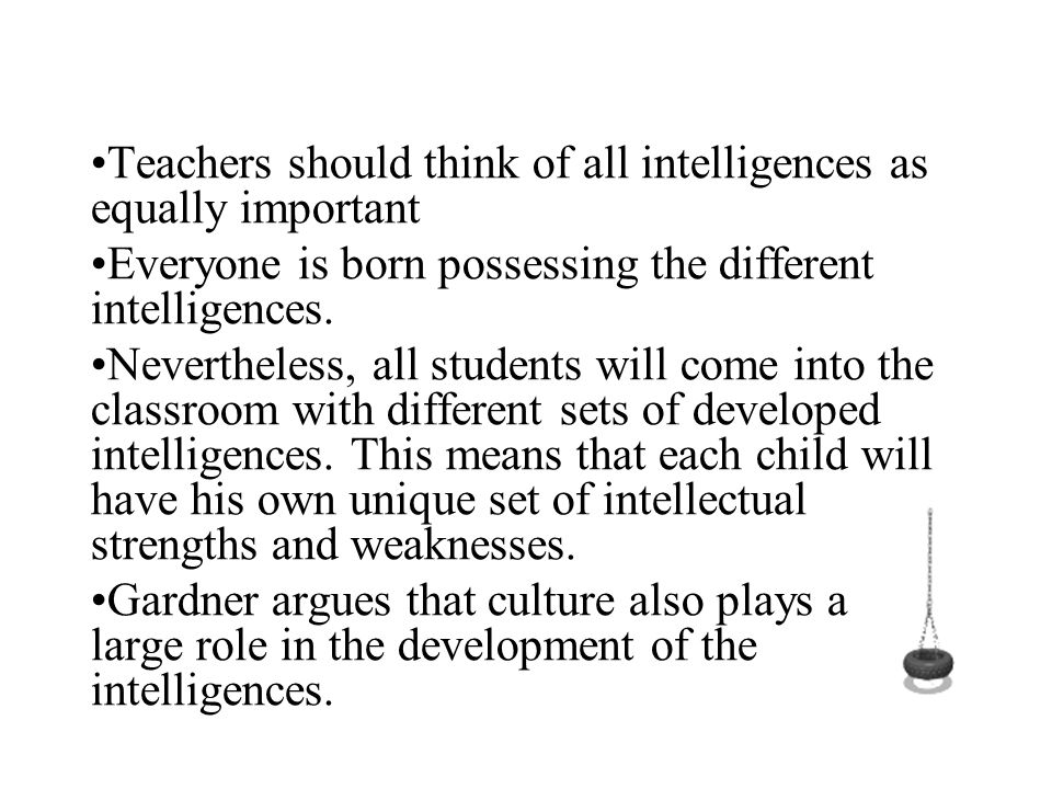 Teachers should think of all intelligences as equally important Everyone is born possessing the different intelligences. Nevertheless, all students wi