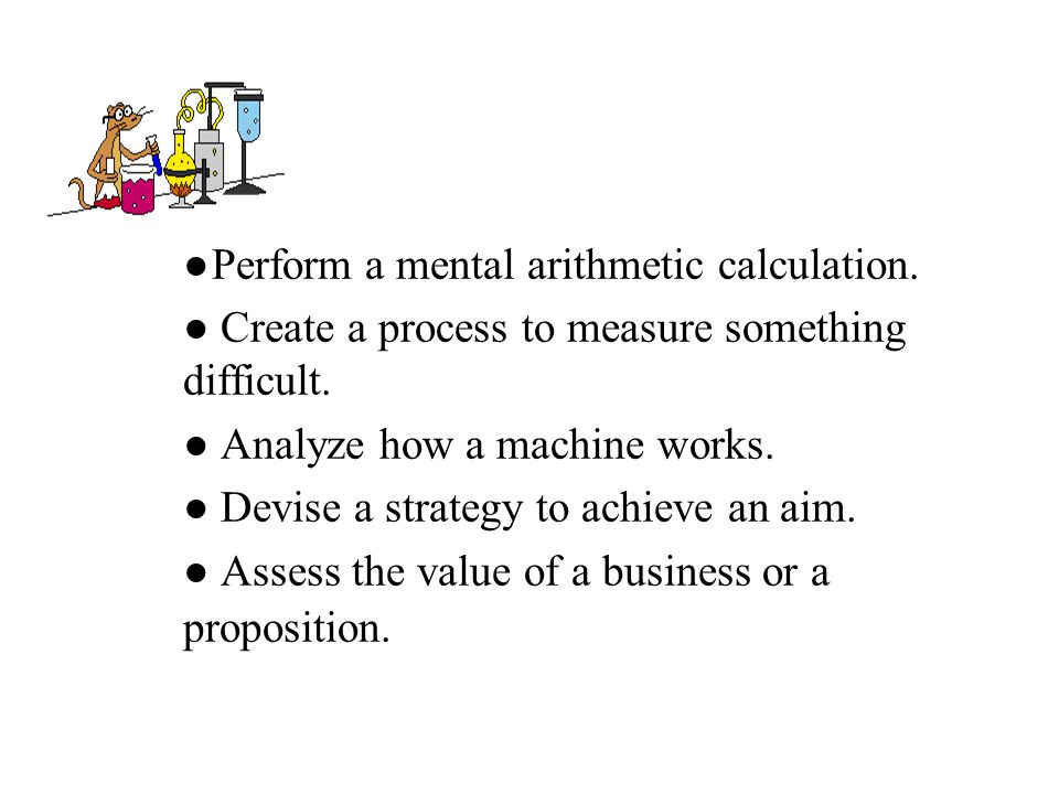 ●Perform a mental arithmetic calculation. ● Create a process to measure something difficult. ● Analyze how a machine works. ● Devise a strategy to ach