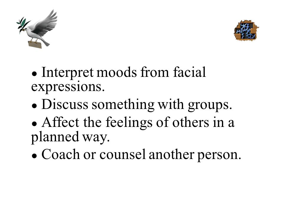 ● Interpret moods from facial expressions. ● Discuss something with groups. ● Affect the feelings of others in a planned way. ● Coach or counsel anoth
